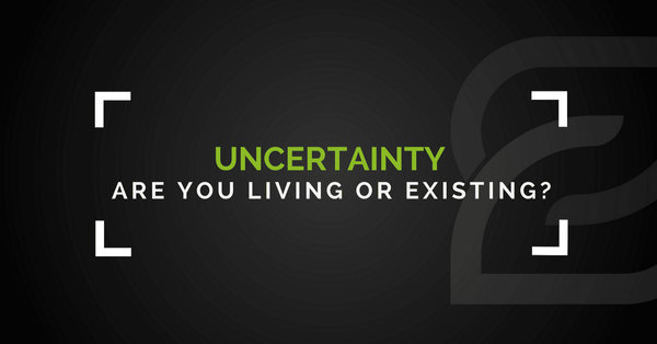 Uncertainty – Are You Living Or Existing?